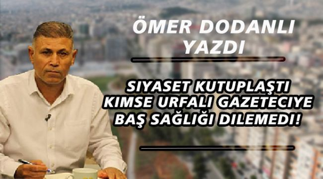 Siyaset Kutuplaştı, Kimse Şanlıurfalı Gazeteciye Başsağlığı Dilemedi!